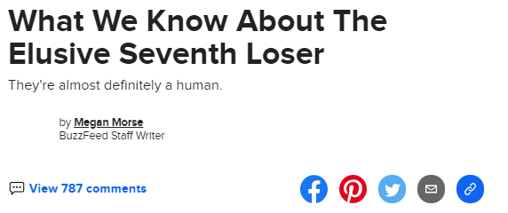 Screenshot of a Buzzfeed headline: What We Know About The Elusive Seventh Loser. Subhead: They're almost definitely a human. by Megan Morse, Buzzfeed Staff Writer. View 787 Comments.