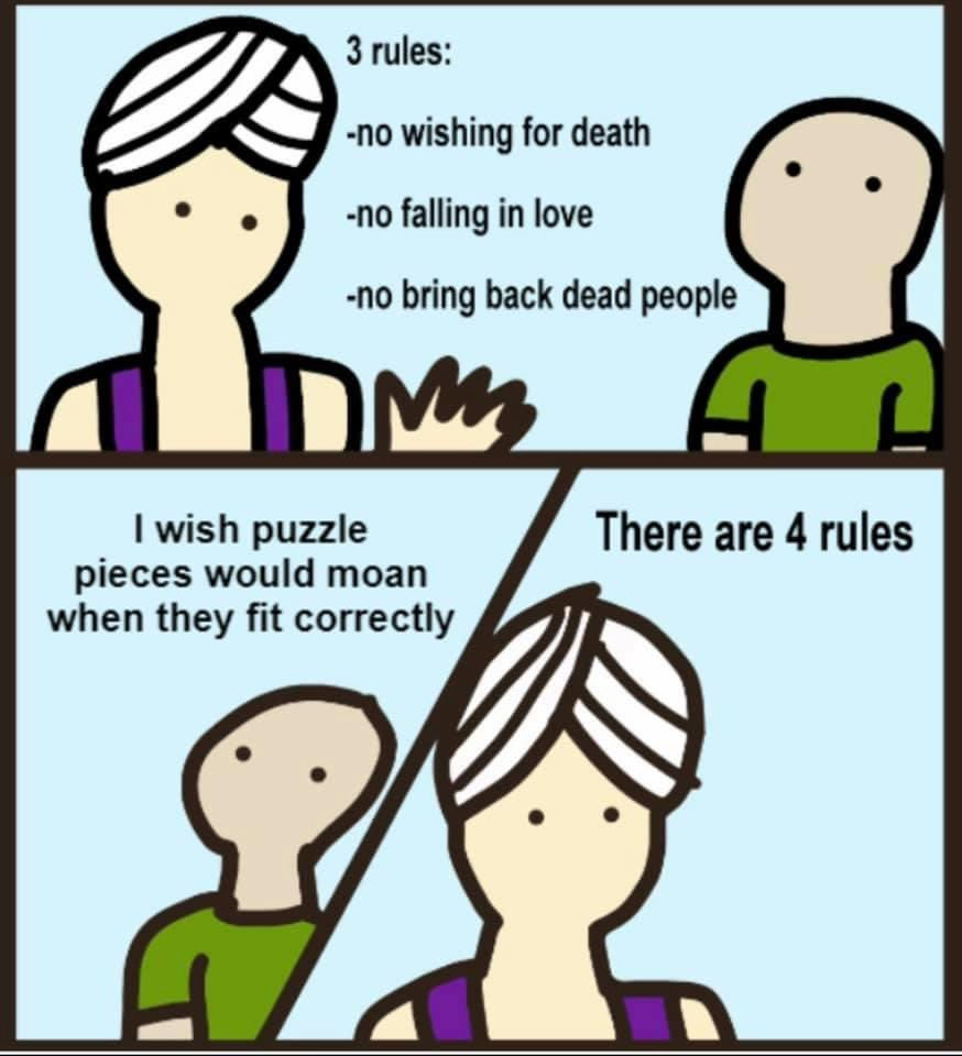 "A comic. In the top panel, a genie tells a man ""3 rules: No wishing for death, no falling in love, no bring back dead people."" In the second panel, the man says ""I wish puzzle pieces would moan when they fit correctly."" In the third and final panel, the genie says ""There are 4 rules."""